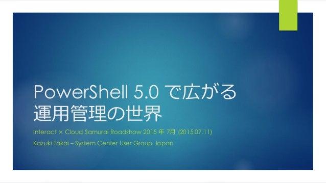 PowerShell 5.0 で広がる 運用管理の世界 Interact × Cloud Samurai Roadshow 2015 年 7月 (2015.07.11) Kazuki Takai – System Center User Gro...