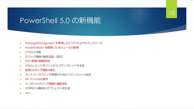 PowerShell 5.0 の新機能  PackageManagement を使用したソフトウェアのインストール  PowerShellGet を使用したモジュールの管理  クラスの定義  デバッグ関連の機能追加(拡充)  DSC ...
