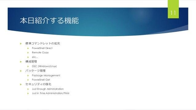 本日紹介する機能  標準コマンドレットの拡充  PowerShell Direct  Remote Copy  etc...  構成管理  DSC (Windows/Linux)  パッケージ管理  Package Manage...