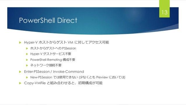 PowerShell Direct  Hyper-V ホストからゲスト VM に対してアクセス可能  ホストからゲストへの PSSession  Hyper-V ゲストサービス不要  PowerShell Remoting 構成不要 ...