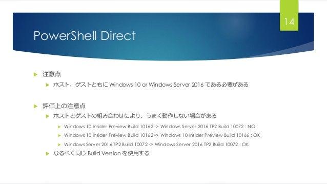 PowerShell Direct  注意点  ホスト、ゲストともに Windows 10 or Windows Server 2016 である必要がある  評価上の注意点  ホストとゲストの組み合わせにより、うまく動作しない場合がある...