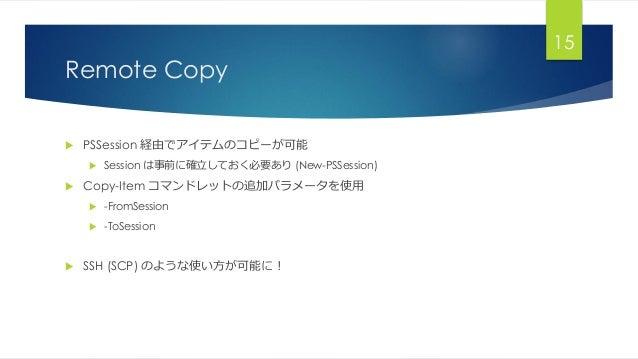 Remote Copy  PSSession 経由でアイテムのコピーが可能  Session は事前に確立しておく必要あり (New-PSSession)  Copy-Item コマンドレットの追加パラメータを使用  -FromSess...