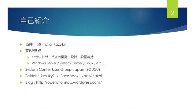 自己紹介  高井 一輝 (Takai Kazuki)  某ISP勤務  クラウドサービスの開発、設計、設備維持  Windows Server / System Center / Linux / etc…  System Center...