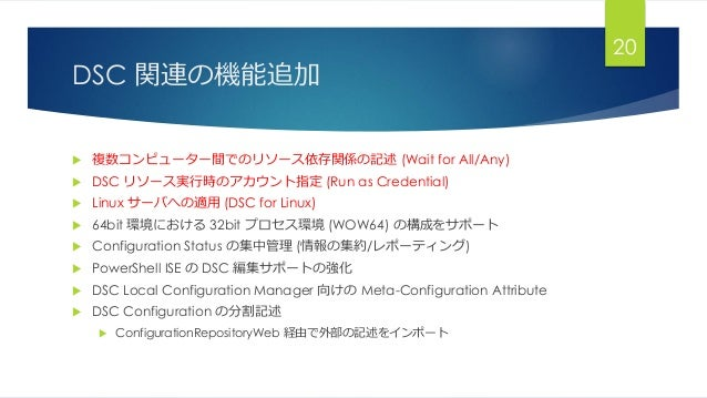 DSC 関連の機能追加  複数コンピューター間でのリソース依存関係の記述 (Wait for All/Any)  DSC リソース実行時のアカウント指定 (Run as Credential)  Linux サーバへの適用 (DSC fo...