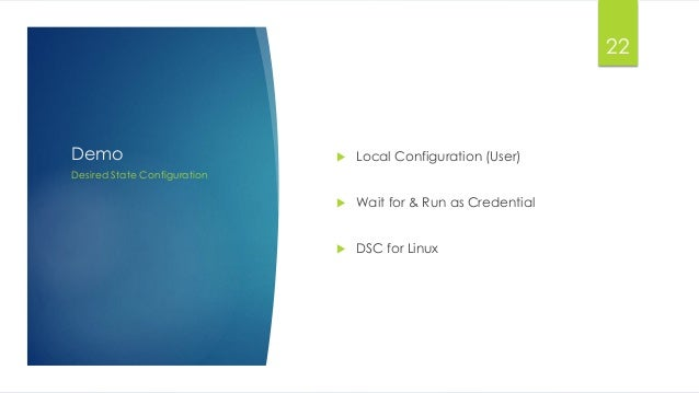 Demo  Local Configuration (User)  Wait for & Run as Credential  DSC for Linux Desired State Configuration 22