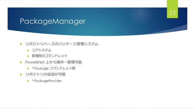 PackageManager  リポジトリベースのパッケージ管理システム  コアシステム  管理用のコマンドレット  PowerShell 上から操作・管理可能  *-Package コマンドレット群  リポジトリの追加が可能  ...