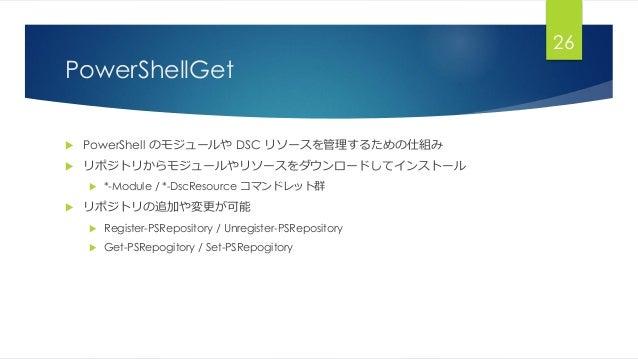 PowerShellGet  PowerShell のモジュールや DSC リソースを管理するための仕組み  リポジトリからモジュールやリソースをダウンロードしてインストール  *-Module / *-DscResource コマンドレ...