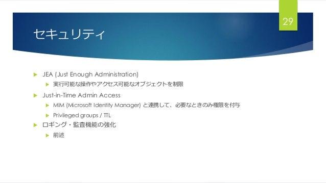 セキュリティ  JEA (Just Enough Administration)  実行可能な操作やアクセス可能なオブジェクトを制限  Just-in-Time Admin Access  MIM (Microsoft Identity...