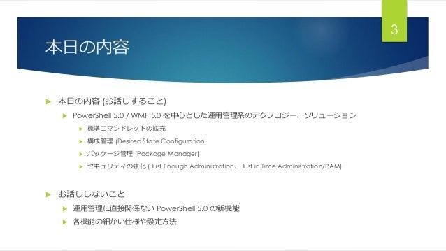 本日の内容  本日の内容 (お話しすること)  PowerShell 5.0 / WMF 5.0 を中心とした運用管理系のテクノロジー、ソリューション  標準コマンドレットの拡充  構成管理 (Desired State Configu...