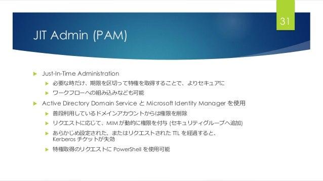 JIT Admin (PAM) 31  Just-In-Time Administration  必要な時だけ、期限を区切って特権を取得することで、よりセキュアに  ワークフローへの組み込みなども可能  Active Directory...