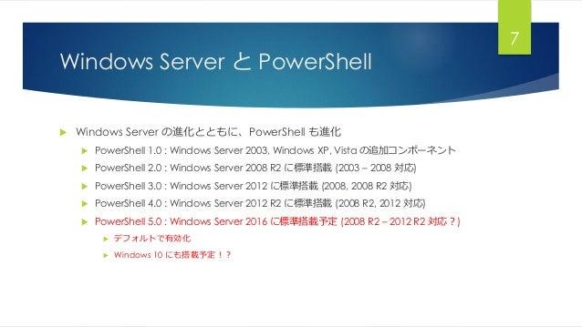 Windows Server と PowerShell  Windows Server の進化とともに、PowerShell も進化  PowerShell 1.0 : Windows Server 2003, Windows XP, Vi...