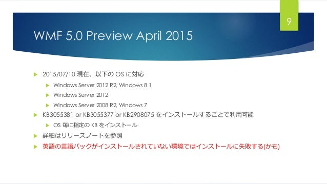 WMF 5.0 Preview April 2015  2015/07/10 現在、以下の OS に対応  Windows Server 2012 R2, Windows 8.1  Windows Server 2012  Window...