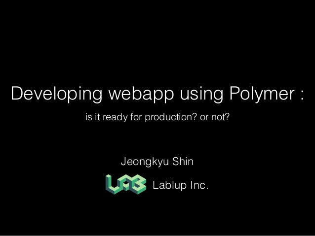Developing webapp using Polymer : is it ready for production? or not? Jeongkyu Shin Lablup Inc.