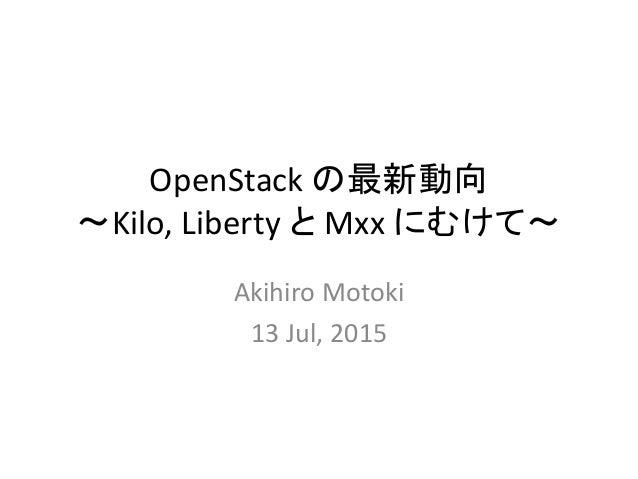 OpenStack の最新動向 ~Kilo, Liberty と Mxx にむけて~ Akihiro Motoki 13 Jul, 2015