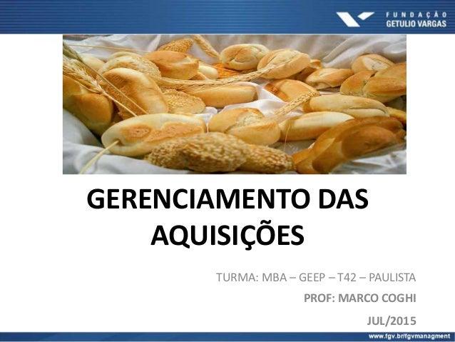 GERENCIAMENTO DAS AQUISIÇÕES TURMA: MBA – GEEP – T42 – PAULISTA PROF: MARCO COGHI JUL/2015