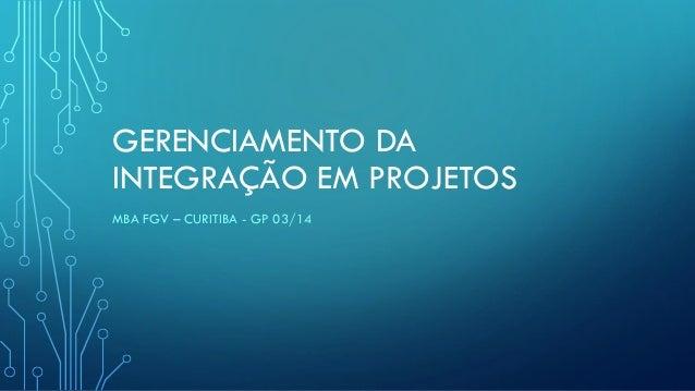 GERENCIAMENTO DA INTEGRAÇÃO EM PROJETOS MBA FGV – CURITIBA - GP 03/14