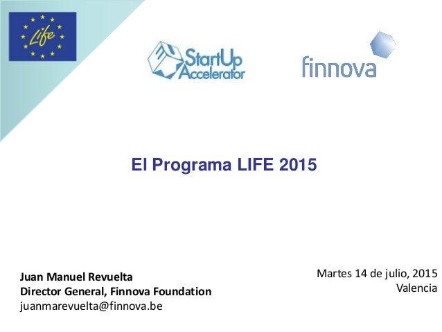 El Programa LIFE 2015 Juan Manuel Revuelta Director General, Finnova Foundation juanmarevuelta@finnova.be Martes 14 de jul...