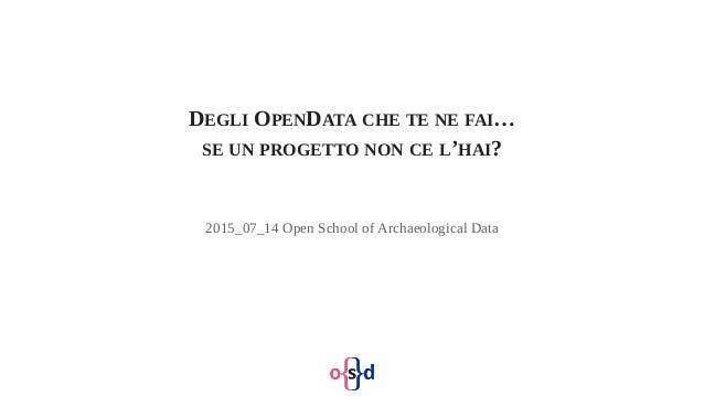 DEGLI OPENDATA CHE TE NE FAI… SE UN PROGETTO NON CE L'HAI? 2015_07_14 Open School of Archaeological Data