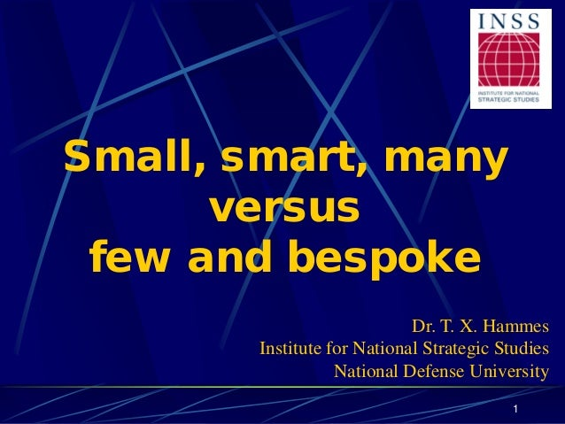 1 Small, smart, many versus few and bespoke Dr. T. X. Hammes Institute for National Strategic Studies National Defense Uni...