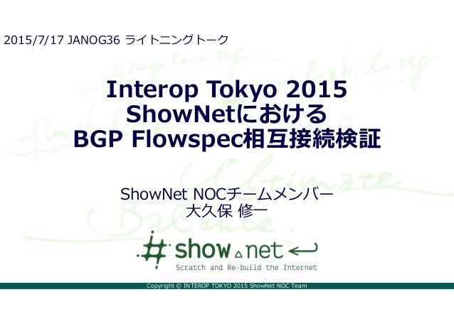 Copyright © INTEROP TOKYO 2015 ShowNet NOC Team Interop Tokyo 2015 ShowNetにおける BGP Flowspec相互接続検証 ShowNet NOCチームメンバー 大久保 修...