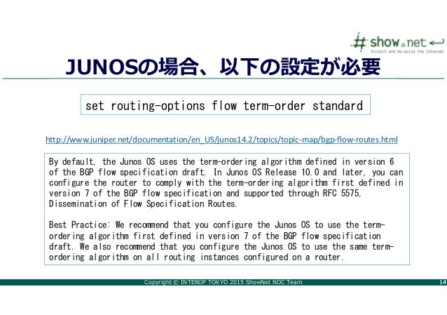 Copyright © INTEROP TOKYO 2015 ShowNet NOC Team 1414 JUNOSの場合、以下の設定が必要 By default, the Junos OS uses the term-ordering alg...