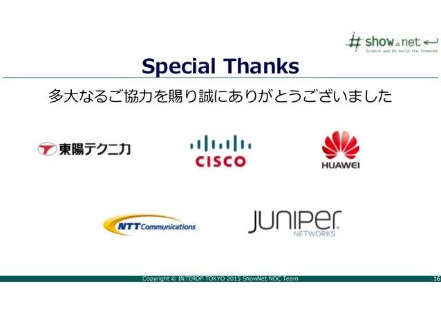 Copyright © INTEROP TOKYO 2015 ShowNet NOC Team 1616 Special Thanks 多大なるご協⼒を賜り誠にありがとうございました