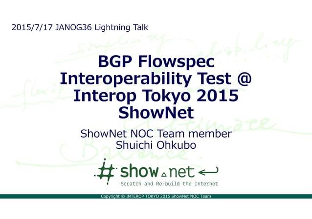 Copyright © INTEROP TOKYO 2015 ShowNet NOC Team BGP Flowspec Interoperability Test @ Interop Tokyo 2015 ShowNet ShowNet NO...