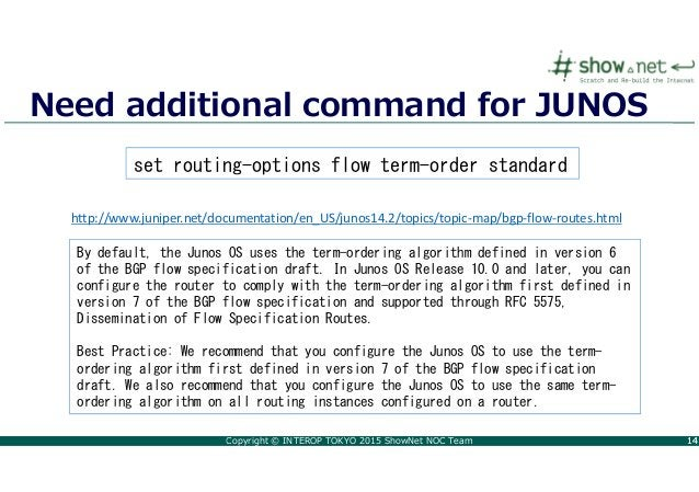 Copyright © INTEROP TOKYO 2015 ShowNet NOC Team 1414 Need additional command for JUNOS By default, the Junos OS uses the t...