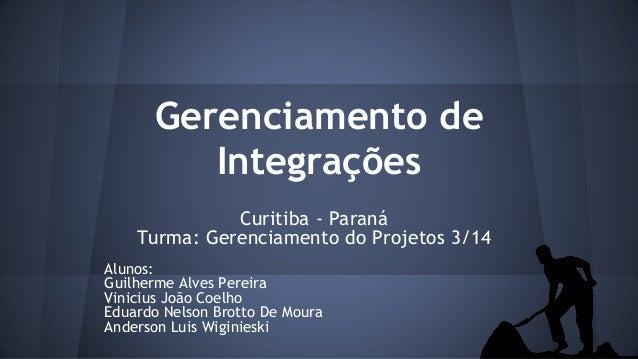 Gerenciamento de Integrações Curitiba - Paraná Turma: Gerenciamento do Projetos 3/14 Alunos: Guilherme Alves Pereira Vinic...