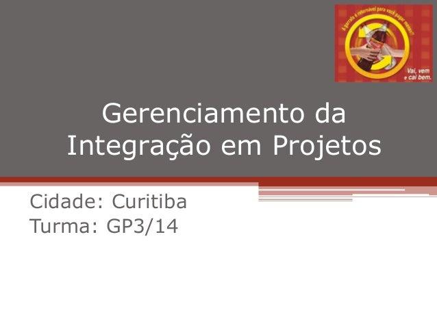Gerenciamento da Integração em Projetos Cidade: Curitiba Turma: GP3/14