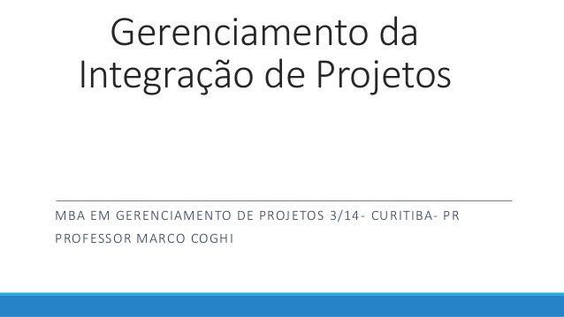 Gerenciamento da Integração de Projetos MBA EM GERENCIAMENTO DE PROJETOS 3/14- CURITIBA- PR PROFESSOR MARCO COGHI