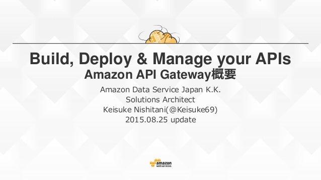 Build, Deploy & Manage your APIs Amazon API Gateway概要 Amazon Data Service Japan K.K. Solutions Architect Keisuke Nishitani...