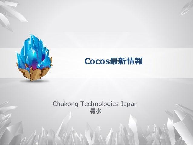 Cocos最新情報 Chukong Technologies Japan 清⽔水