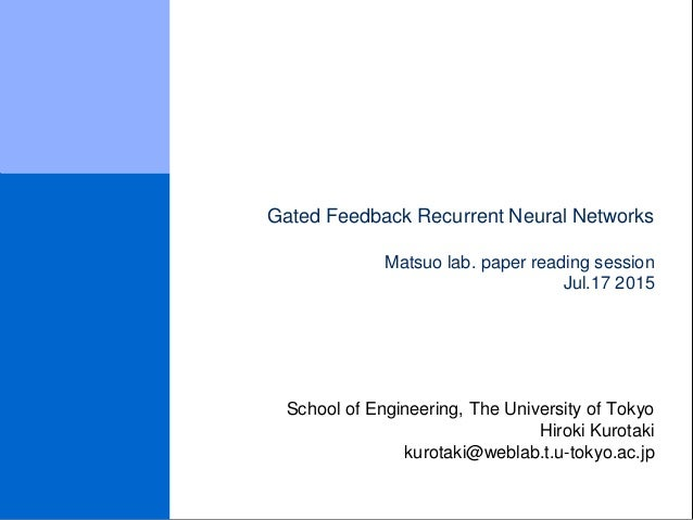 Gated Feedback Recurrent Neural Networks Matsuo lab. paper reading session Jul.17 2015 School of Engineering, The Universi...