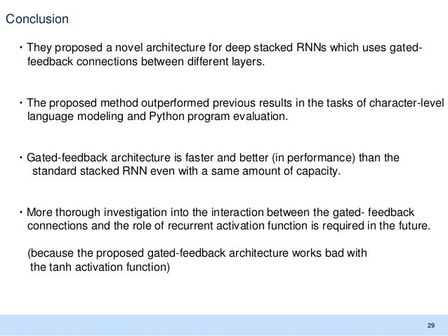 Conclusion ・They proposed a novel architecture for deep stacked RNNs which uses gated- feedback connections between differ...