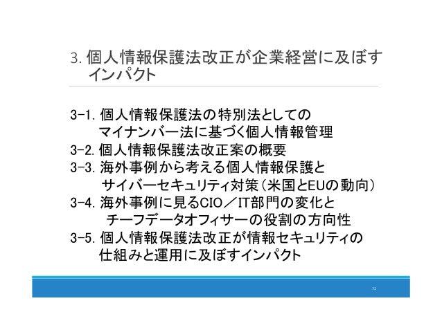 3. 個人情報保護法改正が企業経営に及ぼす インパクト 32 3-1. 個人情報保護法の特別法としての マイナンバー法に基づく個人情報管理 3-2. 個人情報保護法改正案の概要 3-3. 海外事例から考える個人情報保護と サイバーセキュリティ対...