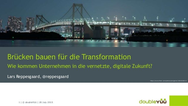 1   © doubleYUU   20 July 2015 Brücken bauen für die Transformation Wie kommen Unternehmen in die vernetzte, digitale Zuku...