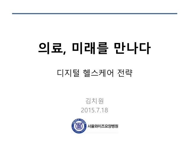 의료, 미래를 만나다 디지털 헬스케어 전략 김치원 2015.7.18