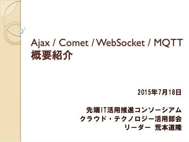 Ajax / Comet / WebSocket / MQTT 概要紹介 2015年7月18日 先端IT活用推進コンソーシアム クラウド・テクノロジー活用部会 リーダー 荒本道隆