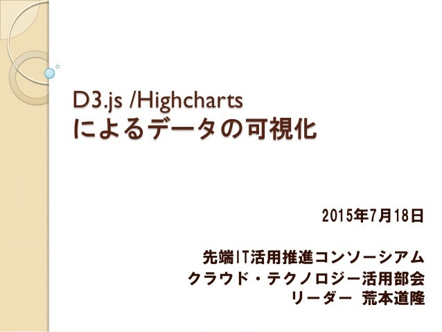 D3.js /Highcharts によるデータの可視化 2015年7月18日 先端IT活用推進コンソーシアム クラウド・テクノロジー活用部会 リーダー 荒本道隆