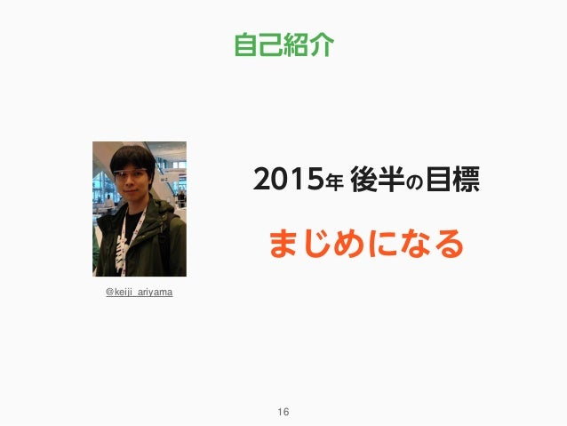 自己紹介 16 2015年 後半の目標 @keiji_ariyama まじめになる
