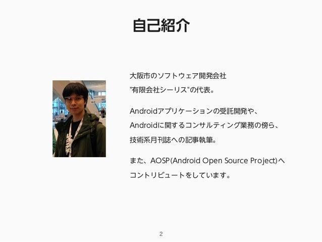 """自己紹介 2 大阪市のソフトウェア開発会社 """"有限会社シーリス""""の代表。 Androidアプリケーションの受託開発や、 Androidに関するコンサルティング業務の傍ら、 技術系月刊誌への記事執筆。 また、AOSP(Android Open..."""