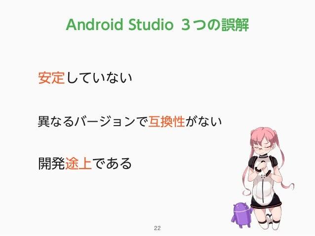 Android Studio 3つの誤解 •安定していない •異なるバージョンで互換性がない •開発途上である 22