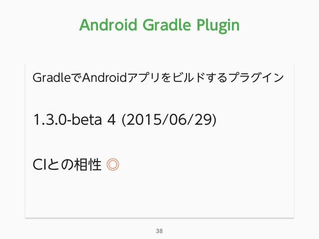 GradleでAndroidアプリをビルドするプラグイン 1.3.0-beta 4 (2015/06/29) CIとの相性 ◎ Android Gradle Plugin 38