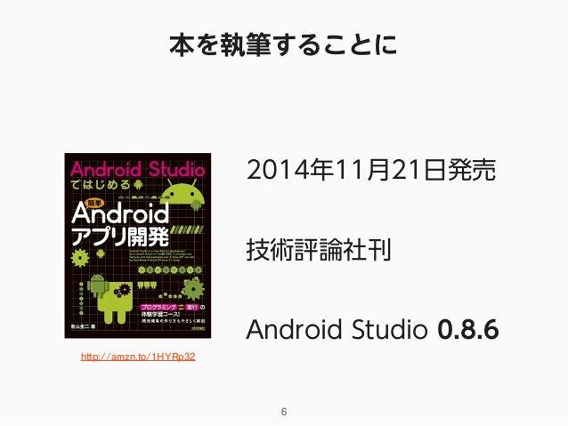 本を執筆することに 2014年11月21日発売 技術評論社刊 Android Studio 0.8.6 http://amzn.to/1HYRp32 6