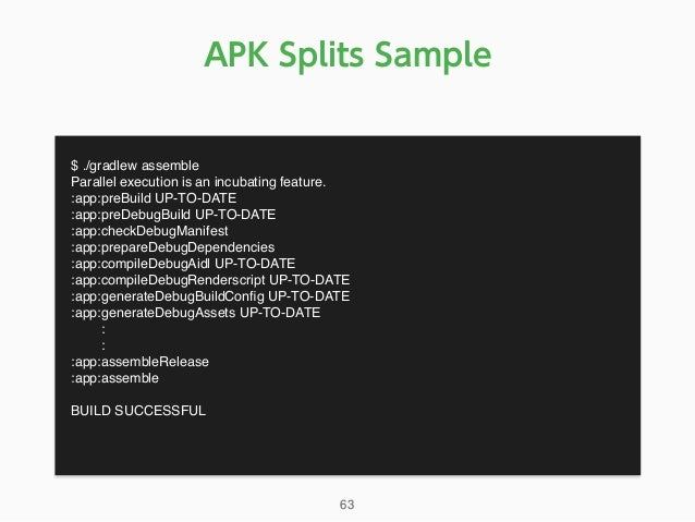 APK Splits Sample $ ./gradlew assemble Parallel execution is an incubating feature. :app:preBuild UP-TO-DATE :app:preDebug...
