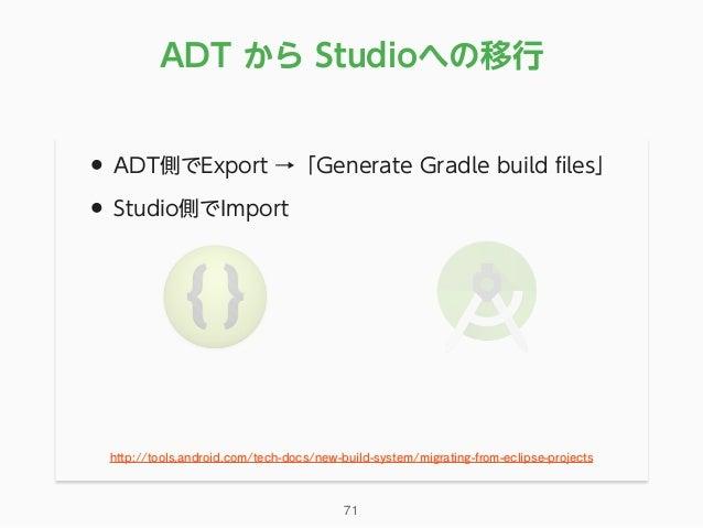 • ADT側でExport →「Generate Gradle build files」 • Studio側でImport ADT から Studioへの移行 71 http://tools.android.com/tech-docs/new-b...