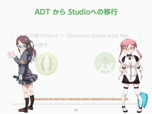 • ADT側でExport →「Generate Gradle build files • Studio側で http://tools.android.com/tech-docs/new-build-system/migrating-from-e...