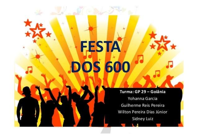 FESTA DOS 600 Turma: GP 29 – Goiânia Yohanna Garcia Guilherme Reis Pereira Wilton Pereira Dias Júnior Sidney Luiz