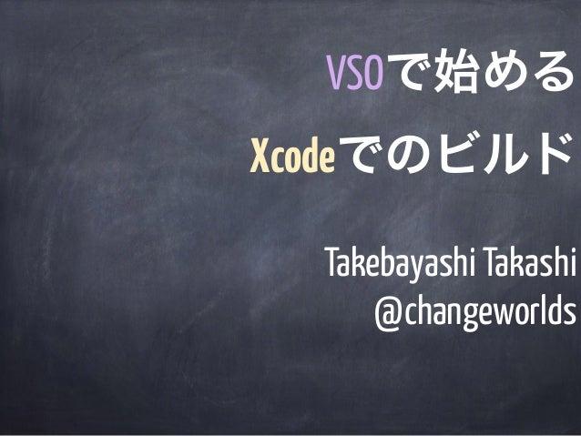 Takebayashi Takashi @changeworlds VSOで始める Xcodeでのビルド
